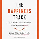 The Happiness Track: How to Apply the Science of Happiness to Accelerate Your Success | Emma Seppala