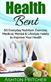 Health Bent: 50 Everyday Nutrition, Exercise, Medical, Mental & Lifestyle Habits to Improve Your Health (Healthy Lifestyle, Exercising, Health Diary, Perfect ... Tips, Health And Fitness, Healthy Habits)