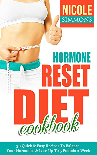 Hormone Reset Diet: 30 Quick & Easy Recipes To Balance Your Hormones & Lose Up To 5 Pounds A Week