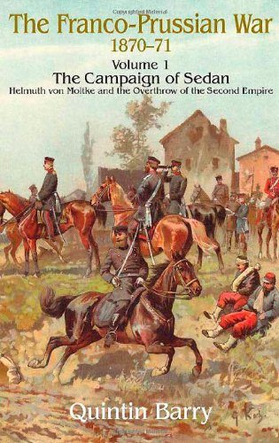 Franco-Prussian War 1870-1871: Volume 1: The Campaign of Sedan. Helmuth von Moltke and the Overthrow of the Second Empire