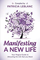 Manifesting A New Life: Your Magical Guide To Attracting The Life That You Want.