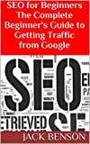 SEO for Beginners The Complete Beginner's Guide to Getting Traffic from Google: 7 Step-by-Step Guides to Building Profitable Website SEO 2014