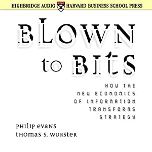 Blown to Bits: How the New Economics of Information Transforms Strategy | [Philip Evans, Thomas S. Wurster]