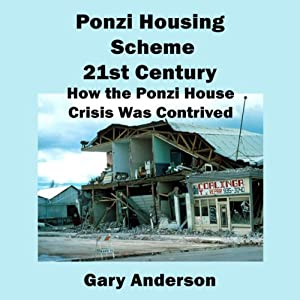Ponzi Housing Scheme 21st Century: How the Ponzi House Crisis Was Contrived | [Gary Anderson]
