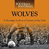 When Football Was Football: Wolves: A Nostalgic Look at a Century of the Club