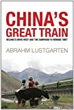 Abraham Lustgarten China's Great Train: Beijing's Drive West and the Campaign to Remake Tibet: Beijing's Path West on the Lhasa Express
