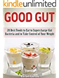 Good Gut: 28 Best Foods to Eat to Supercharge Gut Bacteria and to Take Control of Your Weight (good gut diet, the good gut diet, clean gut)
