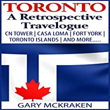 Toronto: A Retrospective Travelogue: CN Tower, Casa Loma, Fort York, Toronto Islands, and More (       UNABRIDGED) by Gary McKraken Narrated by Martyn Clements