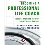Becoming a Professional Life Coach: Lessons from the Institute of Life Coach Training ~ Patrick Williams