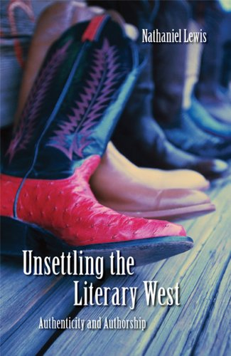 Unsettling the Literary West: Authenticity and Authorship (Postwestern Horizons)