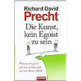 """Die Kunst, kein Egoist zu sein: Warum wir gerne gut sein wollen und was uns davon abh�ltvon """"Richard David Precht"""""""