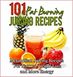 101 Fat Burning Juicing For Weight Loss Recipes: Metabolism Boosting, Energy Producing, Juicing for Weight Loss Recipes