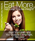 Eat More Not Less To Lose Weight !: Build Your Health And Your Body By Eating Right, Not Less