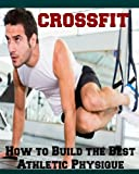 CrossFit: How to Build the Best Athletic Physique (Crossfit, strength training, get muscle)