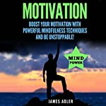 Motivation: Boost Your Motivation with Powerful Mindfulness Techniques and Be Unstoppable | James Adler