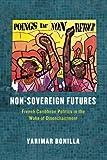 "Yarimar Bonilla, ""Non-Sovereign Futures: French Caribbean Politics in the Wake of Disenchantment"" (U of Chicago Press, 2015)"