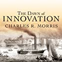 The Dawn of Innovation: The First American Industrial Revolution (       UNABRIDGED) by Charles R. Morris Narrated by David Colacci