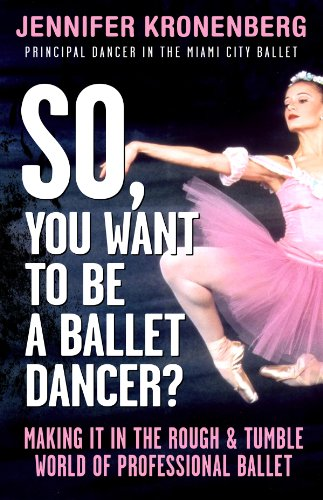 So, You Want To Be a Ballet Dancer?: Making It in the Rough and Tumble World of Professional Ballet