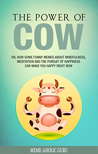 The Power of Cow: Or, How Some Funny Memes about Mindfulness, Meditation and the Pursuit of Happiness Can Make...