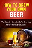 How To Brew Your Own Beer - The Step-By-Step Guide To Brewing A Perfect Pint Every Time (home brewing, making kits, craft beer, homebrew)
