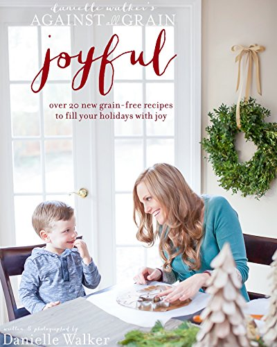 Danielle Walker's Against All Grain: Joyful, 25 Christmas and Holiday Gluten-free, Grain-free and Paleo Recipes by Danielle Walker