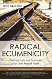 img - for Radical Ecumenicity: Pursuing Unity and Continuity after John Howard Yoder book / textbook / text book