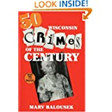 50 Wisconsin Crimes of the Century by Marv Balousek
