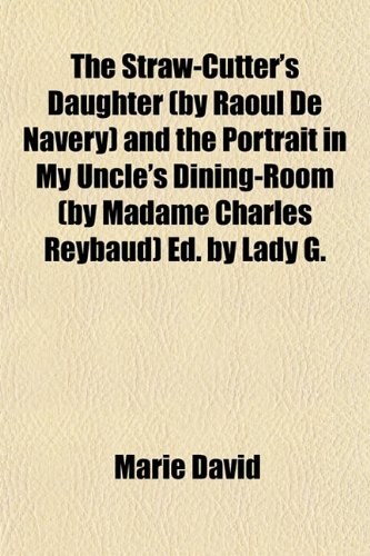 The Straw-Cutter's Daughter (by Raoul De Navery) and the Portrait in My Uncle's Dining-Room (by Madame Charles Reybaud) Ed. by Lady G.