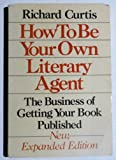 How to Be Your Own Literary Agent: The Business of Getting Your Book Published (0395361427) by Curtis, Richard