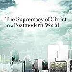 Supremacy of Christ in a Postmodern World | John Piper