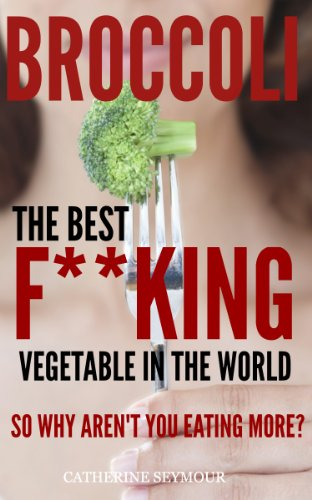 Broccoli: The best f**king vegetable in the world! So why aren't you eating more of it? PDF