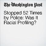Stopped 52 Times by Police: Was It Racial Profiling? | Carla K. Johnson,Steve Karnowski