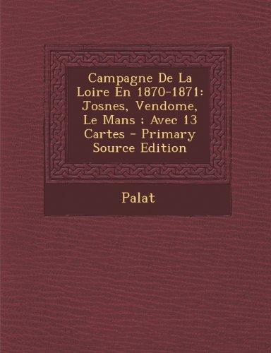 Campagne De La Loire En 1870-1871: Josnes, Vendome, Le Mans ; Avec 13 Cartes