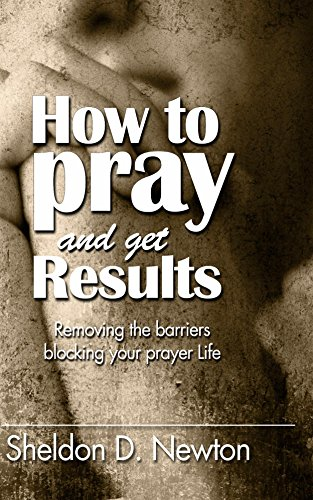 Book: How To Pray And Get Results - Removing the Barriers Blocking Your Prayer Life by Sheldon D. Newton