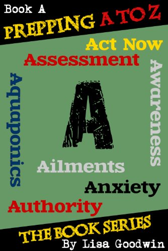 Lisa Goodwin - Prepping A to Z The Series of Prepping Books About How to Be More Prepared and Live A More Self-Reliant Lifestyle: A is for assessment, awareness, anxiety, aquaponics, aliments,act now, and authority