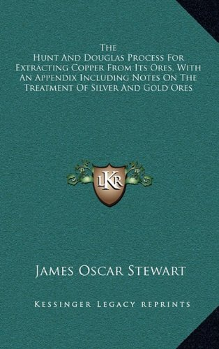 The Hunt and Douglas Process for Extracting Copper from Its Ores, with an Appendix Including Notes on the Treatment of Silver and Gold Ores