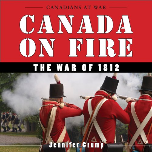 Canada on Fire: The War of 1812 (Canadians at War)