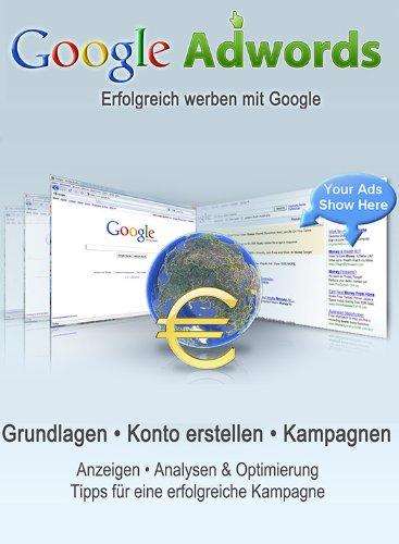 Google Adwords - Wie Sie Mit Nur Einem Ebook Alles Über Google Adwords Werbung Erfahren! (German Edition)