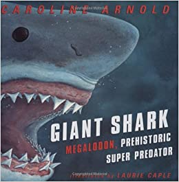 Giant Shark: Megalodon, Prehistoric Super Predator: Amazon.co.uk: Caroline Arnold, Laurie A ...