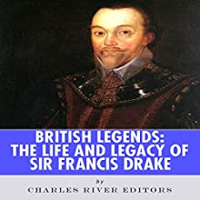 British Legends: The Life and Legacy of Sir Francis Drake (       UNABRIDGED) by Charles River Editors Narrated by Colin Fluxman