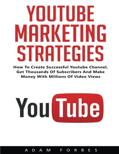 YouTube Marketing Strategies: How To Create Sucessful YouTube Channel, Get Thousand Of Subscribers And Make Money With Millions Of Video Views! (Social Media, Passive Income, YouTube)