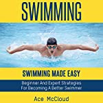 Swimming: Swimming Made Easy: Beginner and Expert Strategies for Becoming a Better Swimmer | Ace McCloud