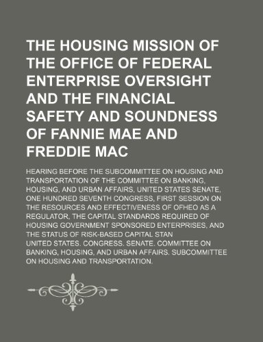 The Housing Mission of the Office of Federal Enterprise Oversight and the Financial Safety and Soundness of Fannie Mae and Freddie Mac: Hearing Before the Subcommittee on Housing and Transportation of the Committee on Banking, Housing, and Urban Affairs