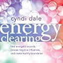 Energy Clearing: Heal Energetic Wounds, Release Negative Influences, and Create Healthy Boundaries Speech by Cyndi Dale Narrated by Cyndi Dale