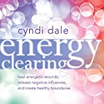 Energy Clearing: Heal Energetic Wounds, Release Negative Influences, and Create Healthy Boundaries | Cyndi Dale