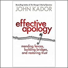 Effective Apology: Mending Fences, Building Bridges and Restoring Trust Audiobook by John Kador Narrated by Dennis Holland
