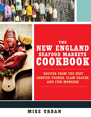 The New England Seafood Markets Cookbook: Recipes from the Best Lobster Pounds, Clam Shacks, and Fish Mongers by Mike Urban