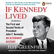 If Kennedy Lived: The First and Second Terms of President John F. Kennedy: An Alternate History | [Jeff Greenfield]