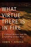 img - for What Virtue There Is in Fire: Cultural Memory and the Lynching of Sam Hose book / textbook / text book