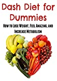 Dash Diet for Dummies:  How to Lose Weight, Feel Amazing, and Increase Metabolism: (Dash Diet, Lose Weight, Feel Healthy)